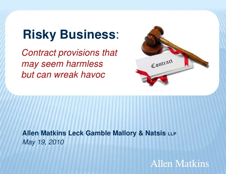 Risky Business:Contract provisions thatmay seem harmlessbut can wreak havocAllen Matkins Leck Gamble Mallory & Natsis LLPM...
