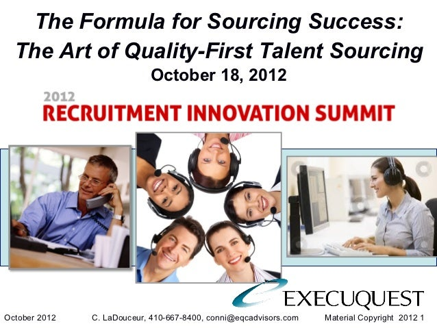 The Formula for Sourcing Success: Learning the Art of Quality-First Talent Sourcing By: Conni LaDouceur- Founder and Chief Sourcing Strategist, ExecuQuest Corporation