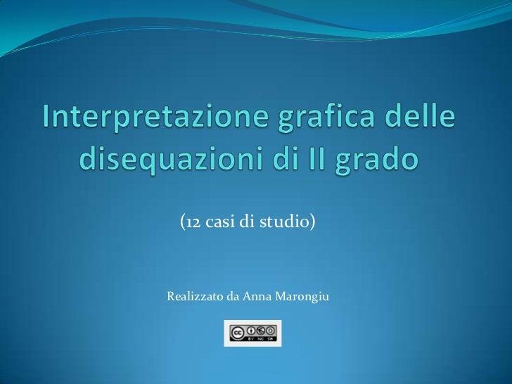 Interpretazione grafica delle disequazioni di II grado<br />(12 casi di studio)<br />Realizzato da Anna Marongiu<br />
