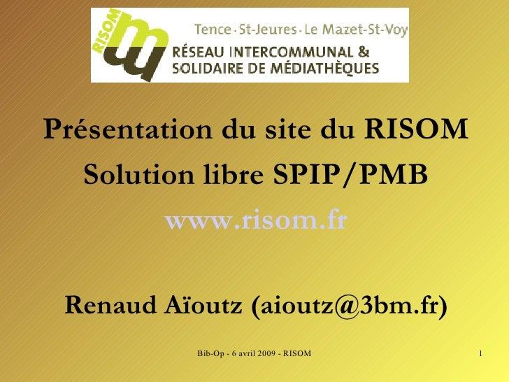 <ul><li>Présentation du site du RISOM </li></ul><ul><li>Solution libre SPIP/PMB </li></ul><ul><li>www.risom.fr </li></ul><...