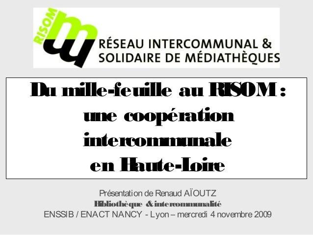 Du mille-feuille au RISOM: une coopération intercommunale en Haute-Loire Présentation deRenaud AÏOUTZ Bibliothèque &interc...