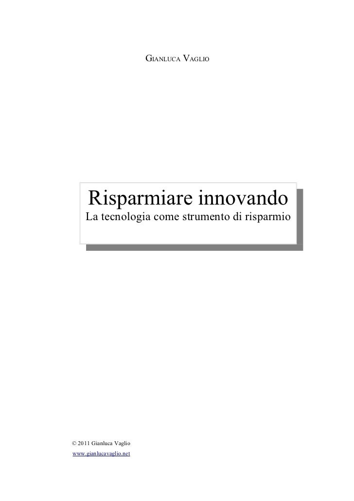 GIANLUCA VAGLIO      Risparmiare innovando     La tecnologia come strumento di risparmio© 2011 Gianluca Vagliowww.gianluca...