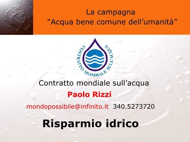 """La campagna """" Acqua bene comune dell'umanità"""" Contratto mondiale sull'acqua Paolo Rizzi   [email_address]   340.5273720 Ri..."""