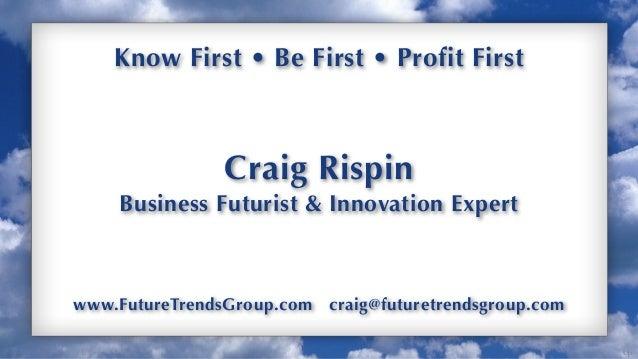 Up Know First • Be First • Profit First Craig Rispin Business Futurist & Innovation Expert www.FutureTrendsGroup.com craig...