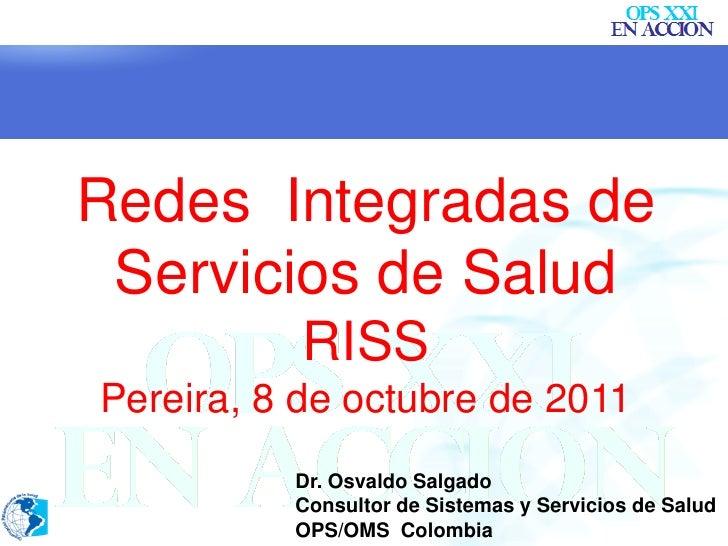 Redes Integradas de Servicios de Salud           RISSPereira, 8 de octubre de 2011          Dr. Osvaldo Salgado          C...