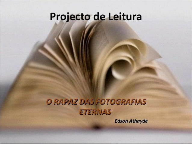 Projecto de Leitura O RAPAZ DAS FOTOGRAFIASO RAPAZ DAS FOTOGRAFIAS ETERNASETERNAS Edson AthaydeEdson Athayde