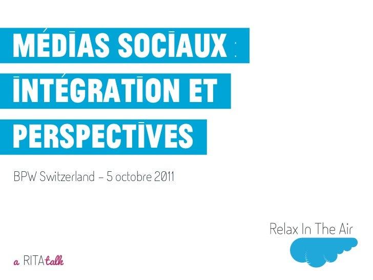 Médias sociaux :intégration etperspectivesBPW Switzerland - 5 octobre 2011a RITA talkMai 2011