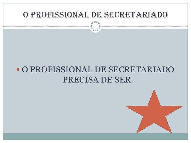 O profissional de Secretariado<br />O PROFISSIONAL DE SECRETARIADO PRECISA DE SER:<br />