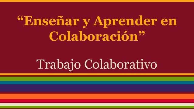 """""""Enseñar y Aprender en  Colaboración""""  Trabajo Colaborativo"""