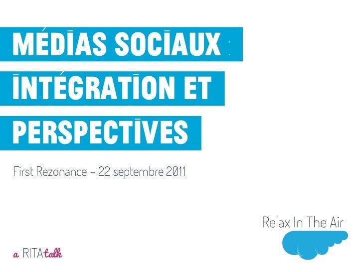 Médias sociaux :intégration etperspectivesFirst Rezonance - 22 septembre 2011a RITA talkMai 2011