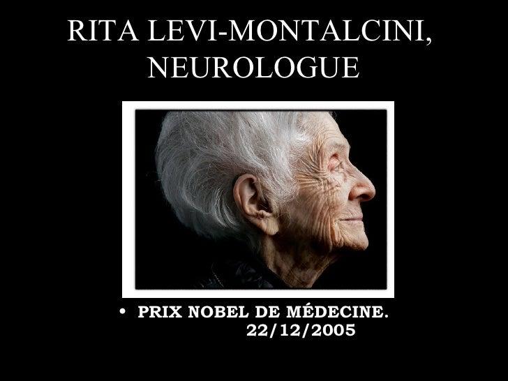 RITA LEVI-MONTALCINI,  NEUROLOGUE <ul><li>PRIX NOBEL DE MÉDECINE.  22/12/2005 </li></ul>