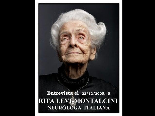 RITA LEVI-MONTALCINIRITA LEVI-MONTALCINI NEURÓLOGA ITALIANANEURÓLOGA ITALIANA Entrevista el 22/12/2005, a