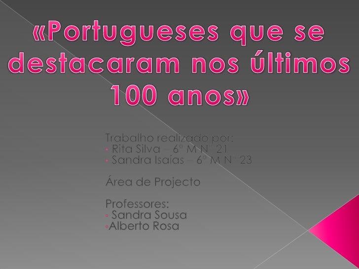 «Portugueses que se destacaram nos últimos 100 anos»<br />Trabalho realizado por: <br /><ul><li> Rita Silva – 6º M Nº 21
