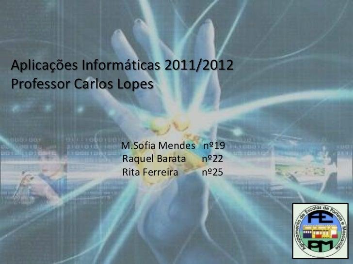 Aplicações Informáticas 2011/2012Professor Carlos Lopes                M.Sofia Mendes nº19                Raquel Barata nº...