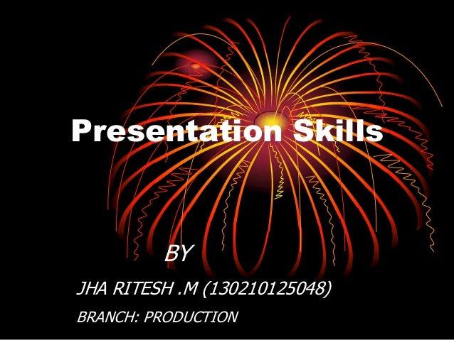Presentation Skills BY JHA RITESH .M (130210125048) BRANCH: PRODUCTION