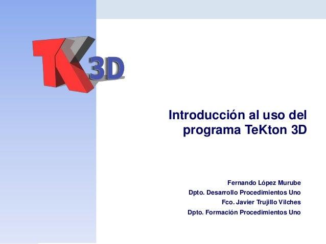 Introducción al uso del programa TeKton 3D  Fernando López Murube Dpto. Desarrollo Procedimientos Uno Fco. Javier Trujillo...