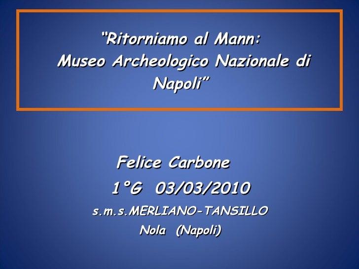 """ Ritorniamo al Mann:  Museo Archeologico Nazionale di Napoli"" <ul><li>Felice Carbone  </li></ul><ul><li>1°G  03/03/2010 <..."