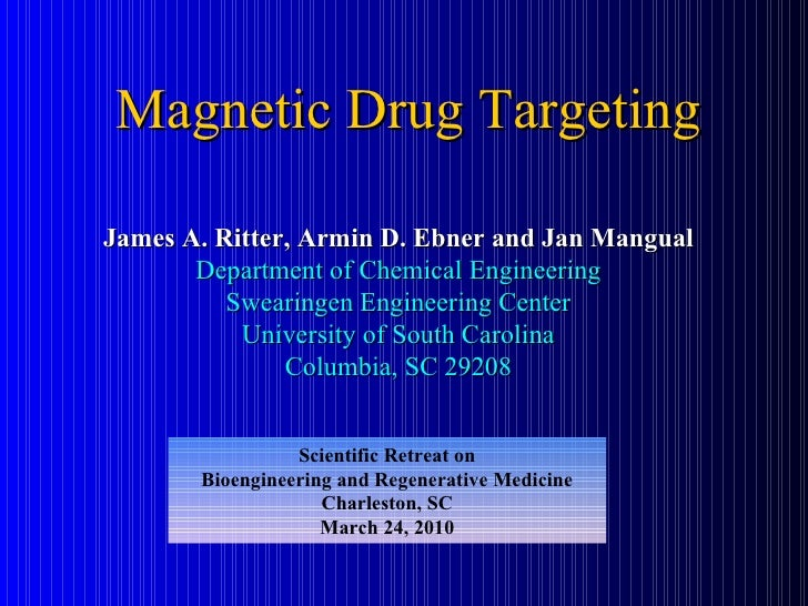 Magnetic Drug Targeting James A. Ritter, Armin D. Ebner and Jan Mangual Department of Chemical Engineering Swearingen Engi...