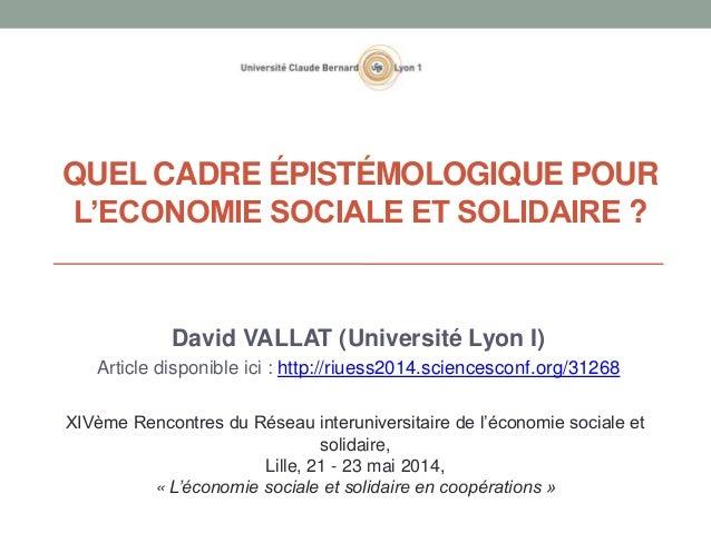 QUEL CADRE ÉPISTÉMOLOGIQUE POUR L'ECONOMIE SOCIALE ET SOLIDAIRE ? David VALLAT (Université Lyon I) Article disponible ici ...