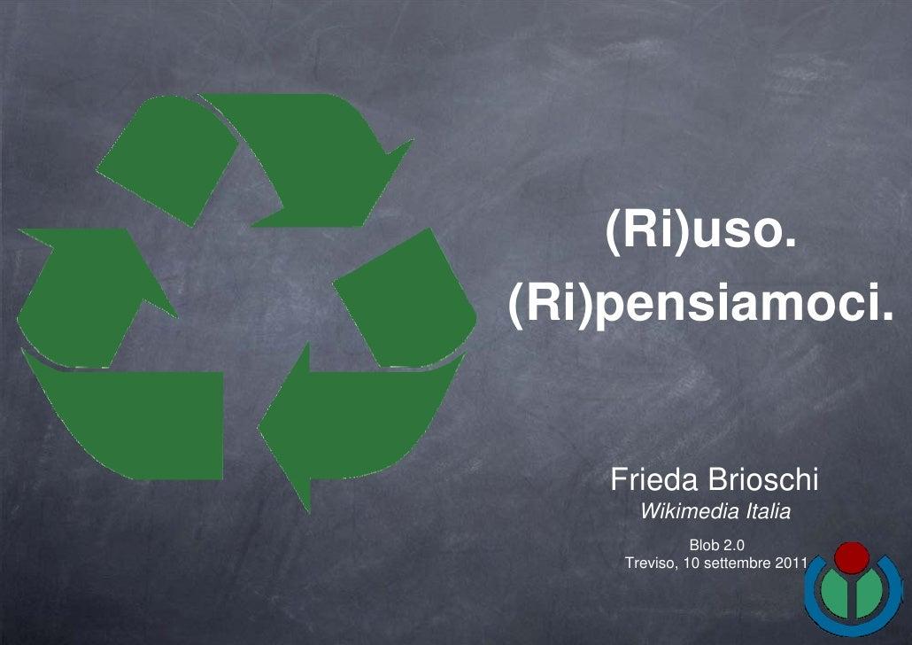 (Ri)uso.(Ri)pensiamoci.   Frieda Brioschi     Wikimedia Italia              Blob 2.0    Treviso, 10 settembre 2011