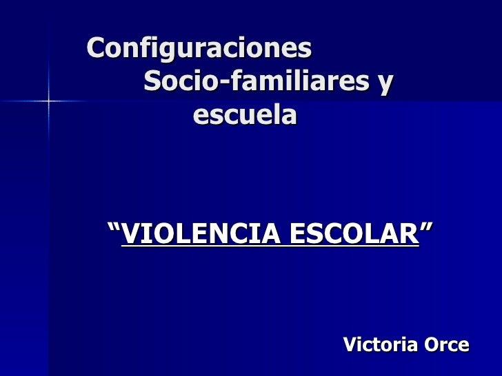 """Configuraciones    Socio-familiares y   escuela """" VIOLENCIA ESCOLAR """" Victoria Orce"""
