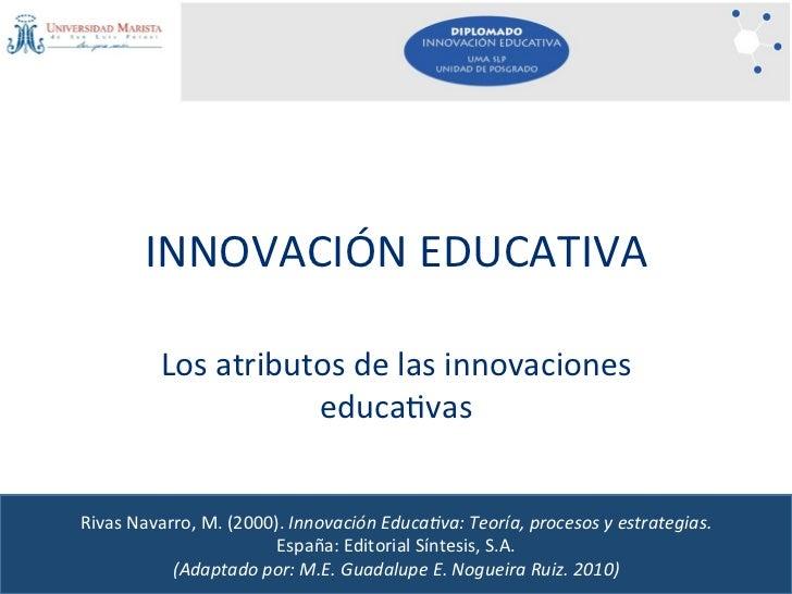INNOVACIÓNEDUCATIVA         Losatributosdelasinnovaciones                    educa<vasRivasNavarro,M.(2000).In...