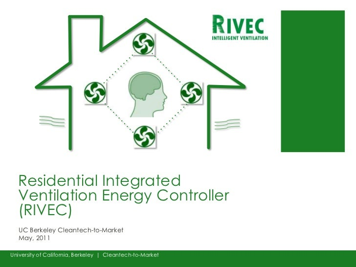 Residential Integrated Ventilation Energy Controller (RIVEC)<br />UC Berkeley Cleantech-to-MarketMay, 2011<br />University...
