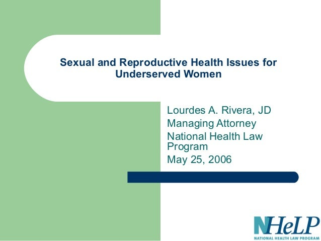 Sexual and Reproductive Health Issues for Underserved Women Lourdes A. Rivera, JD Managing Attorney National Health Law Pr...