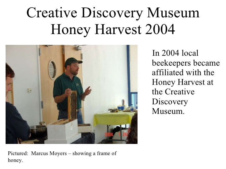Creative Discovery Museum Honey Harvest 2004 <ul><li>In 2004 local beekeepers became affiliated with the Honey Harvest at ...
