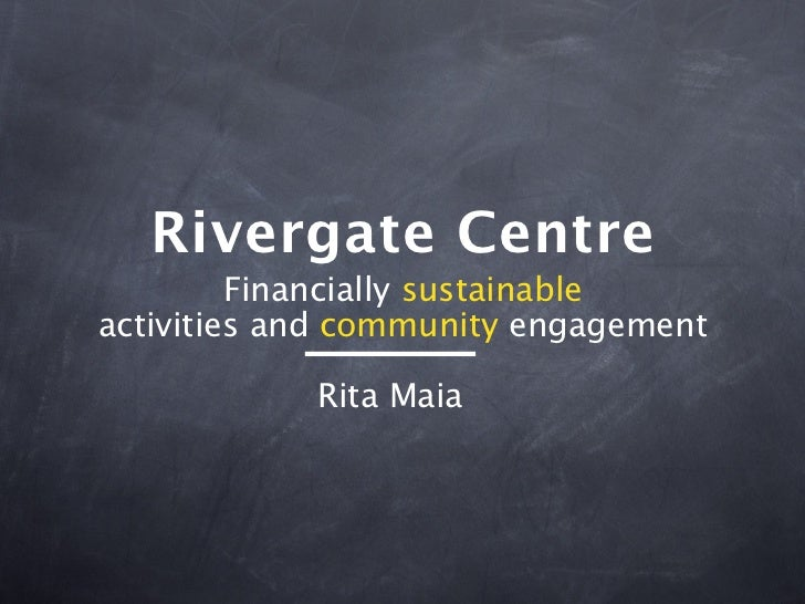 Rivergate Centre         Financially sustainableactivities and community engagement            Rita Maia
