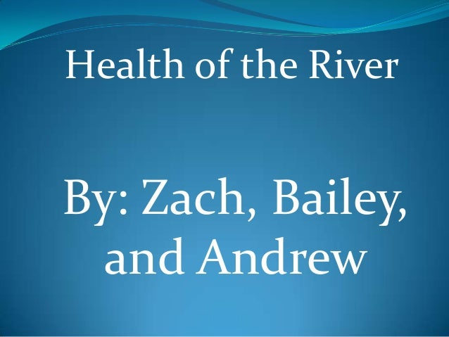 Health of the RiverBy: Zach, Bailey,  and Andrew