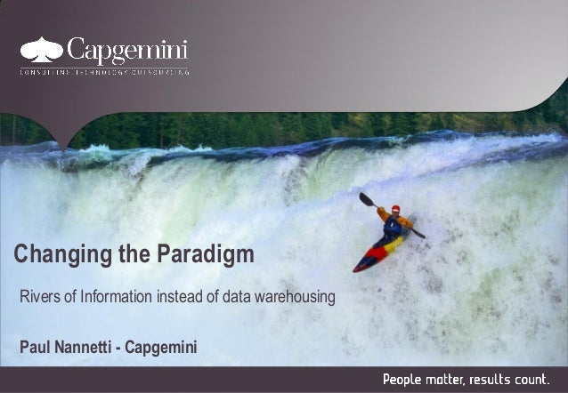 Changing the Paradigm Rivers of Information instead of data warehousing Paul Nannetti - Capgemini