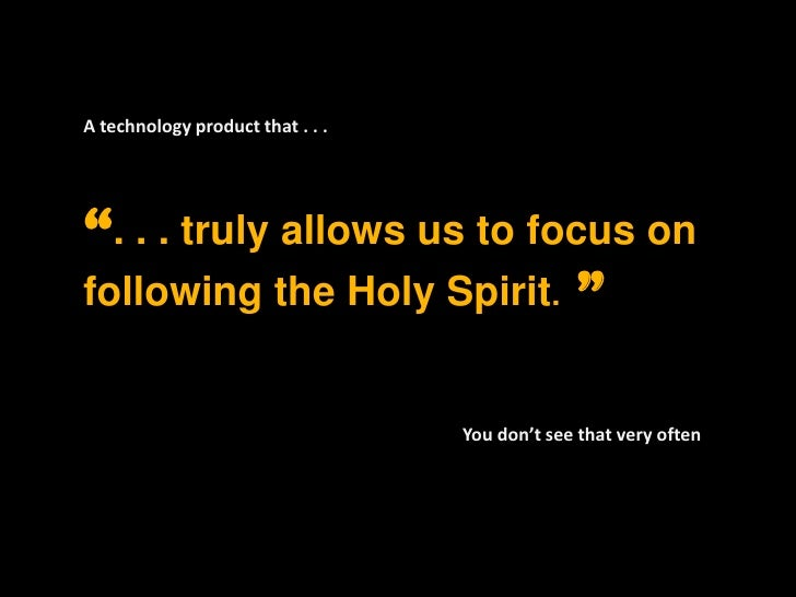 """A technology product that . . . <br />"""". . . truly allows us to focus on following the Holy Spirit.  """" <br />You don't see..."""