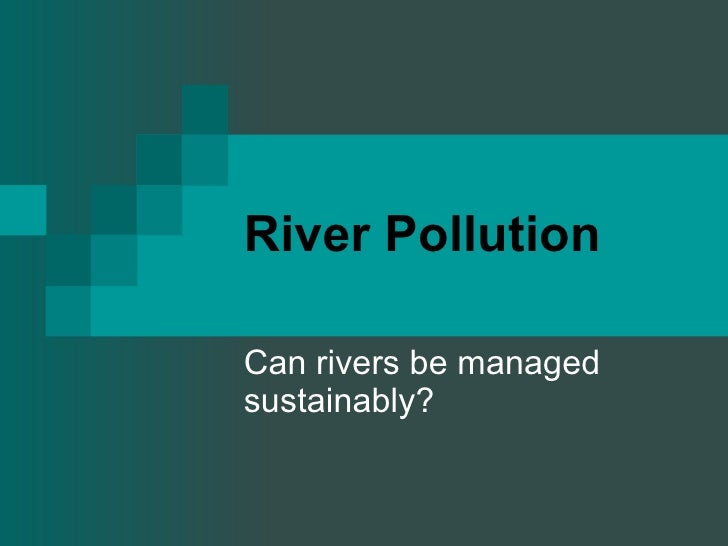 River Pollution Can rivers be managed sustainably?