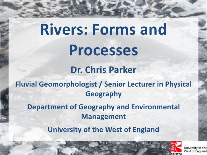Rivers: Forms and Processes<br />Dr. Chris Parker<br />Fluvial Geomorphologist / Senior Lecturer in Physical Geography<br ...