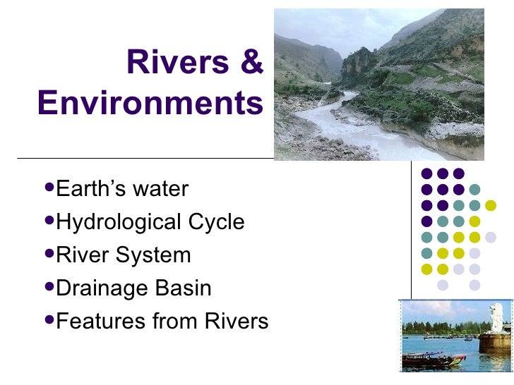 Rivers & Environments <ul><li>Earth's water </li></ul><ul><li>Hydrological Cycle </li></ul><ul><li>River System </li></ul>...