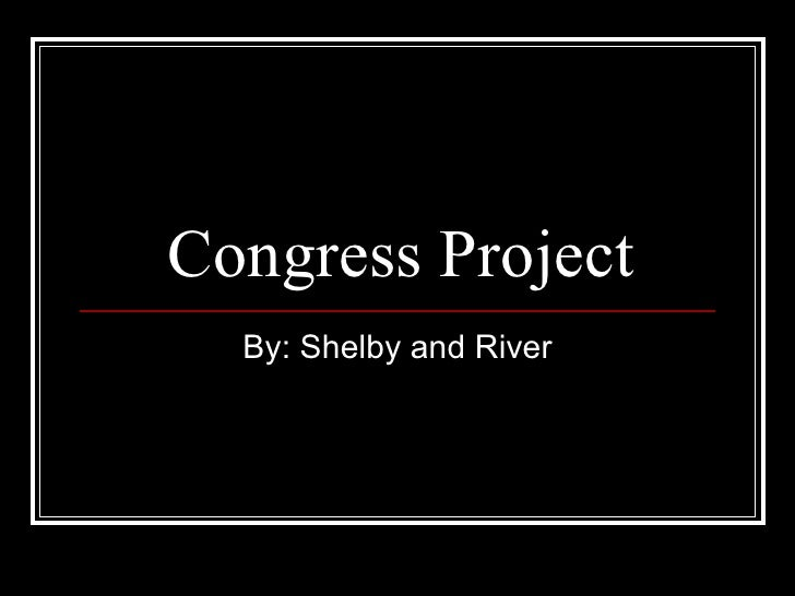 Congress Project By: Shelby and River
