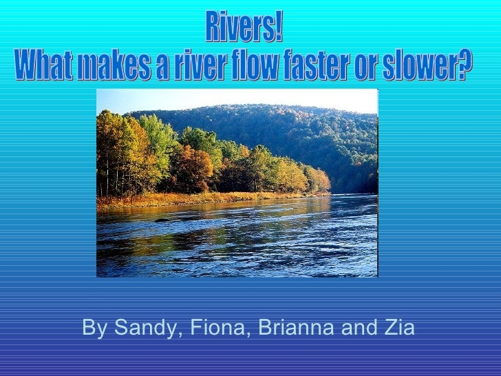 Rivers! What makes a river flow faster or slower? By Sandy, Fiona, Brianna and Zia