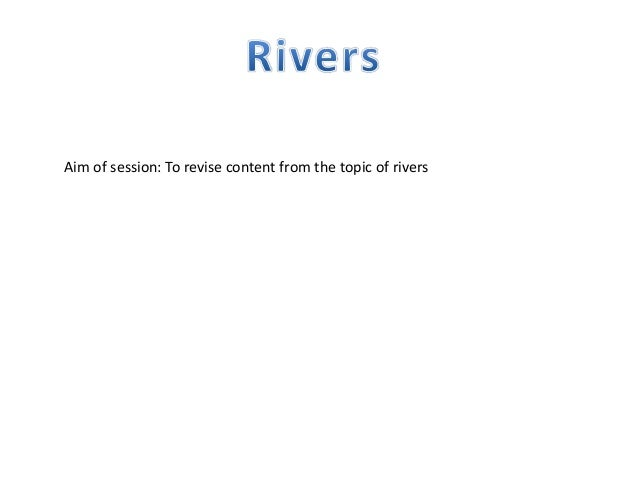 Aim of session: To revise content from the topic of rivers