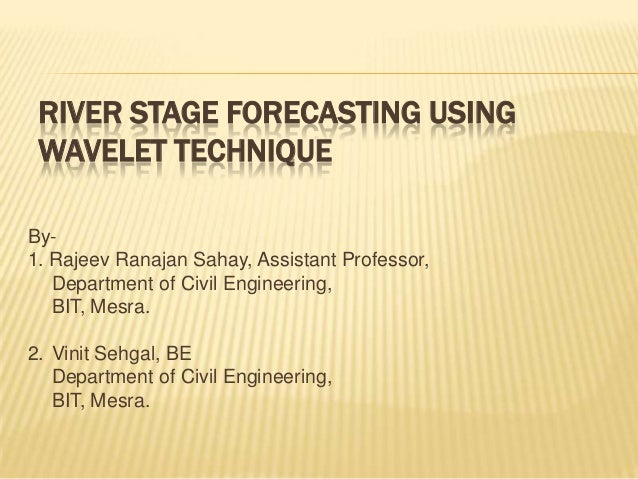 RIVER STAGE FORECASTING USING WAVELET TECHNIQUE By- 1. Rajeev Ranajan Sahay, Assistant Professor, Department of Civil Engi...