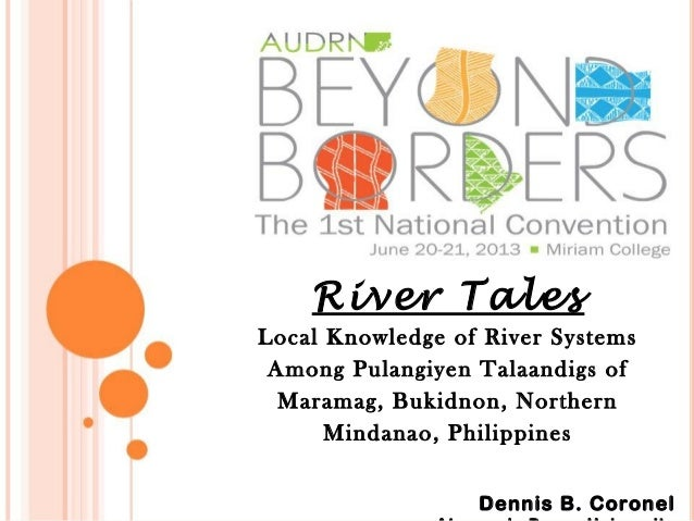 River Tales Local Knowledge of River Systems Among Pulangiyen Talaandigs of Maramag, Bukidnon, Northern Mindanao, Philippi...