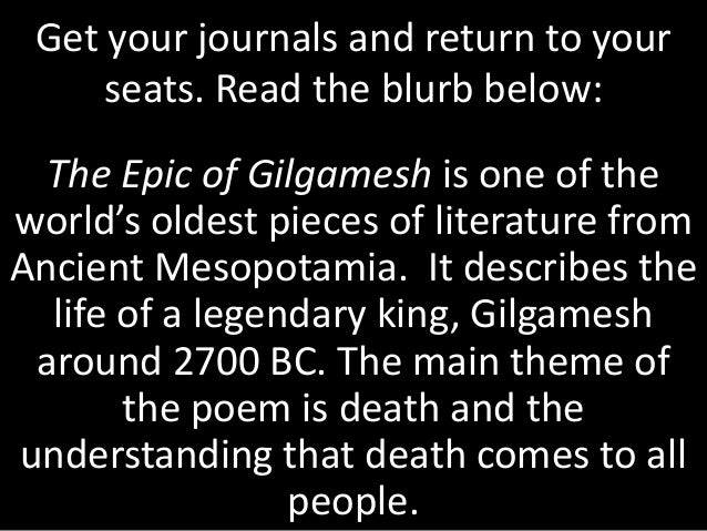 Get your journals and return to your seats. Read the blurb below: The Epic of Gilgamesh is one of the world's oldest piece...