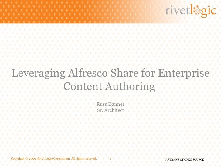 Copyright © 2009. Rivet Logic Corporation. All rights reserved. Leveraging Alfresco Share for Enterprise Content Authoring...
