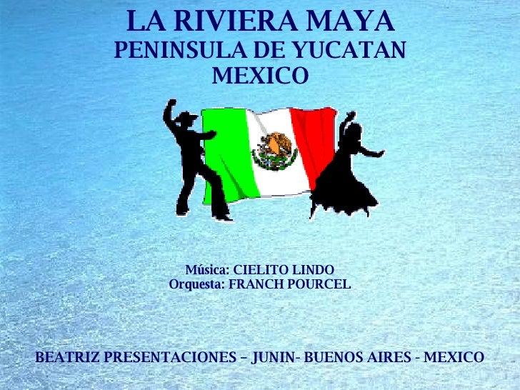 LA RIVIERA MAYA PENINSULA DE YUCATAN MEXICO BEATRIZ PRESENTACIONES – JUNIN- BUENOS AIRES - MEXICO Música: CIELITO LINDO Or...