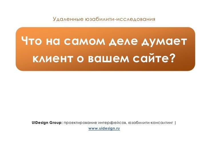 Удаленные юзабилити-исследования    Что на самом деле думает   клиент о вашем сайте?      UIDesign Group: проектирование и...