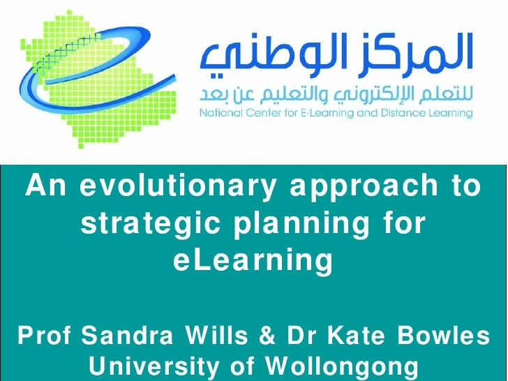 An evolutionary approach to strategic planning for eLearning Prof Sandra Wills & Dr Kate Bowles University of Wollongong A...