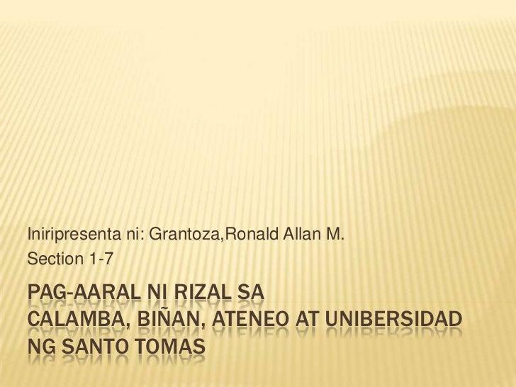 Iniripresenta ni: Grantoza,Ronald Allan M.Section 1-7PAG-AARAL NI RIZAL SACALAMBA, BIÑAN, ATENEO AT UNIBERSIDADNG SANTO TO...