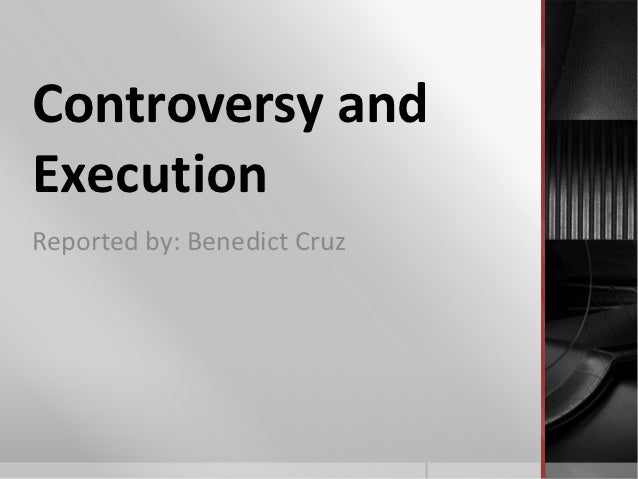Controversy andExecutionReported by: Benedict Cruz