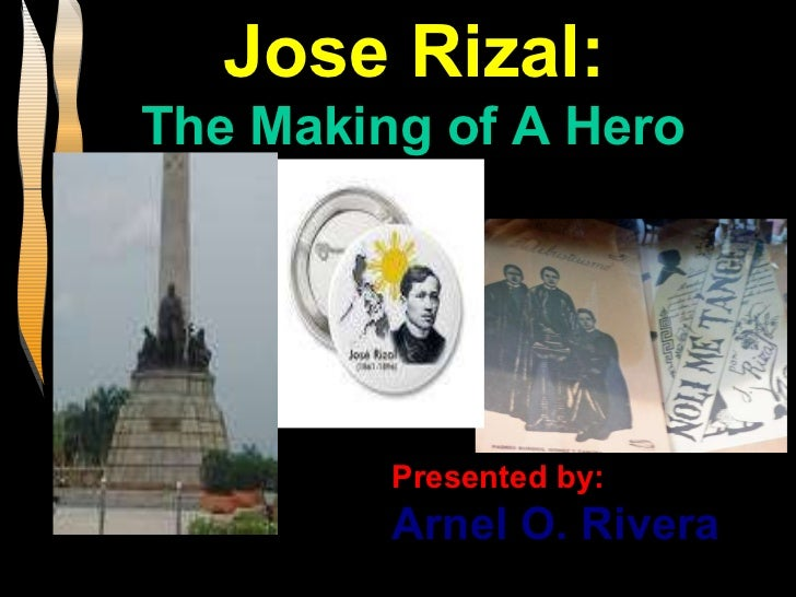 Jose Rizal:  The Making of A Hero Presented by: Arnel O. Rivera