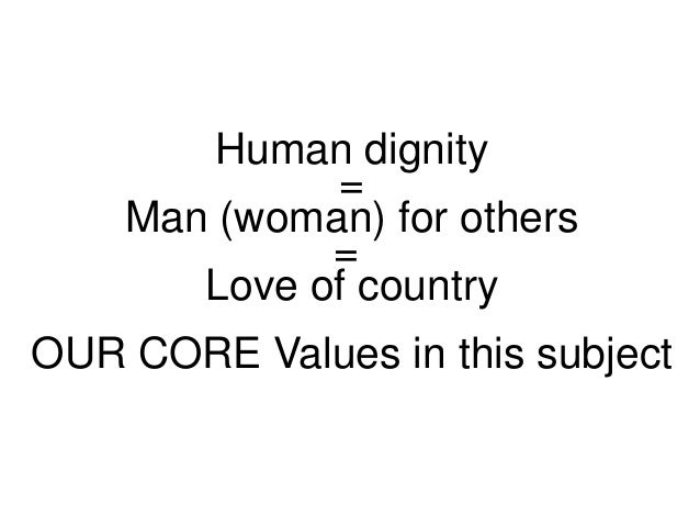 Human dignity = Man (woman) for others = Love of country OUR CORE Values in this subject